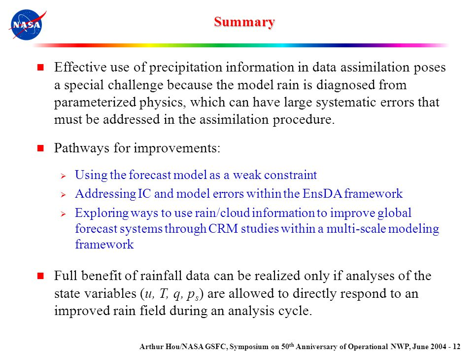 Arthur Hou/NASA GSFC, Symposium on 50 th Anniversary of Operational NWP, June 2004 - 12 Effective use of precipitation information in data assimilation poses a special challenge because the model rain is diagnosed from parameterized physics, which can have large systematic errors that must be addressed in the assimilation procedure.