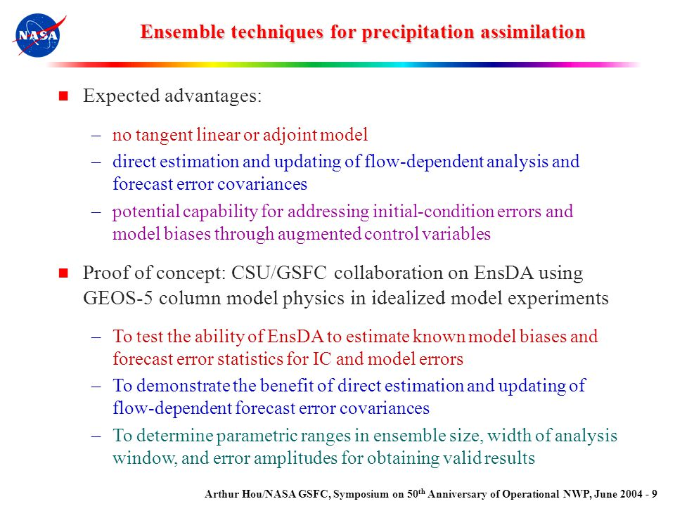Arthur Hou/NASA GSFC, Symposium on 50 th Anniversary of Operational NWP, June 2004 - 9 Ensemble techniques for precipitation assimilation Expected advantages: –no tangent linear or adjoint model –direct estimation and updating of flow-dependent analysis and forecast error covariances –potential capability for addressing initial-condition errors and model biases through augmented control variables Proof of concept: CSU/GSFC collaboration on EnsDA using GEOS-5 column model physics in idealized model experiments –To test the ability of EnsDA to estimate known model biases and forecast error statistics for IC and model errors –To demonstrate the benefit of direct estimation and updating of flow-dependent forecast error covariances –To determine parametric ranges in ensemble size, width of analysis window, and error amplitudes for obtaining valid results