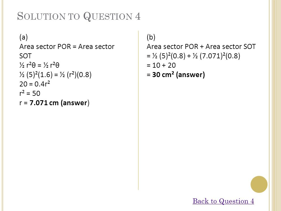 S OLUTION TO Q UESTION 4 (a) Area sector POR = Area sector SOT ½ r²θ = ½ r²θ ½ (5)²(1.6) = ½ (r²)(0.8) 20 = 0.4r² r² = 50 r = 7.071 cm (answer) (b) Ar