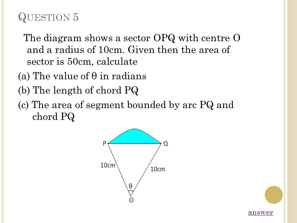 Q UESTION 5 The diagram shows a sector OPQ with centre O and a radius of 10cm. Given then the area of sector is 50cm, calculate (a) The value of θ in