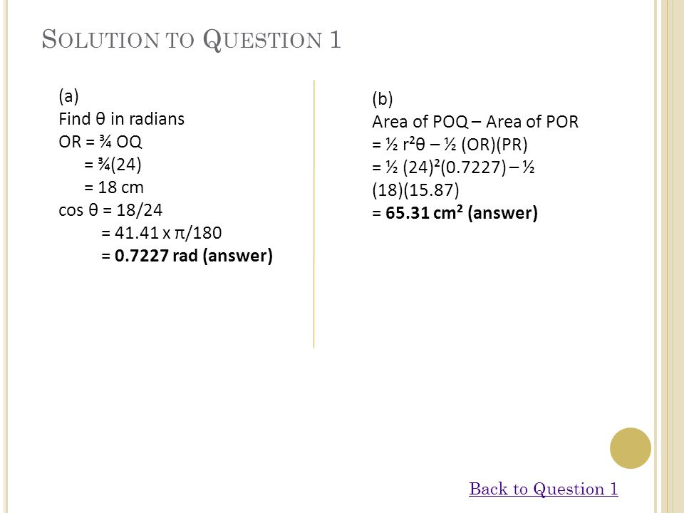 S OLUTION TO Q UESTION 1 (a) Find θ in radians OR = ¾ OQ = ¾(24) = 18 cm cos θ = 18/24 = 41.41 x π/180 = 0.7227 rad (answer) (b) Area of POQ – Area of