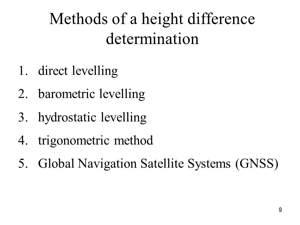 Methods of a height difference determination 1.direct levelling 2.barometric levelling 3.hydrostatic levelling 4.trigonometric method 5.Global Navigation Satellite Systems (GNSS) 9