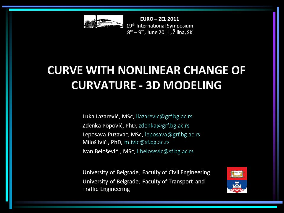 CURVE WITH NONLINEAR CHANGE OF CURVATURE - 3D MODELING University of Belgrade, Faculty of Civil Engineering University of Belgrade, Faculty of Transport and Traffic Engineering Luka Lazarević, MSc, llazarevic@grf.bg.ac.rs Zdenka Popović, PhD, zdenka@grf.bg.ac.rs Leposava Puzavac, MSc, leposava@grf.bg.ac.rs Miloš Ivić, PhD, m.ivic@sf.bg.ac.rs Ivan Belošević, MSc, i.belosevic@sf.bg.ac.rs EURO – ZEL 2011 19 th International Symposium 8 th – 9 th, June 2011, Žilina, SK