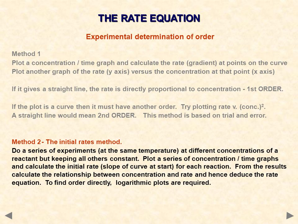 THE RATE EQUATION Experimental determination of order Method 1 Plot a concentration / time graph and calculate the rate (gradient) at points on the curve Plot another graph of the rate (y axis) versus the concentration at that point (x axis) If it gives a straight line, the rate is directly proportional to concentration - 1st ORDER.