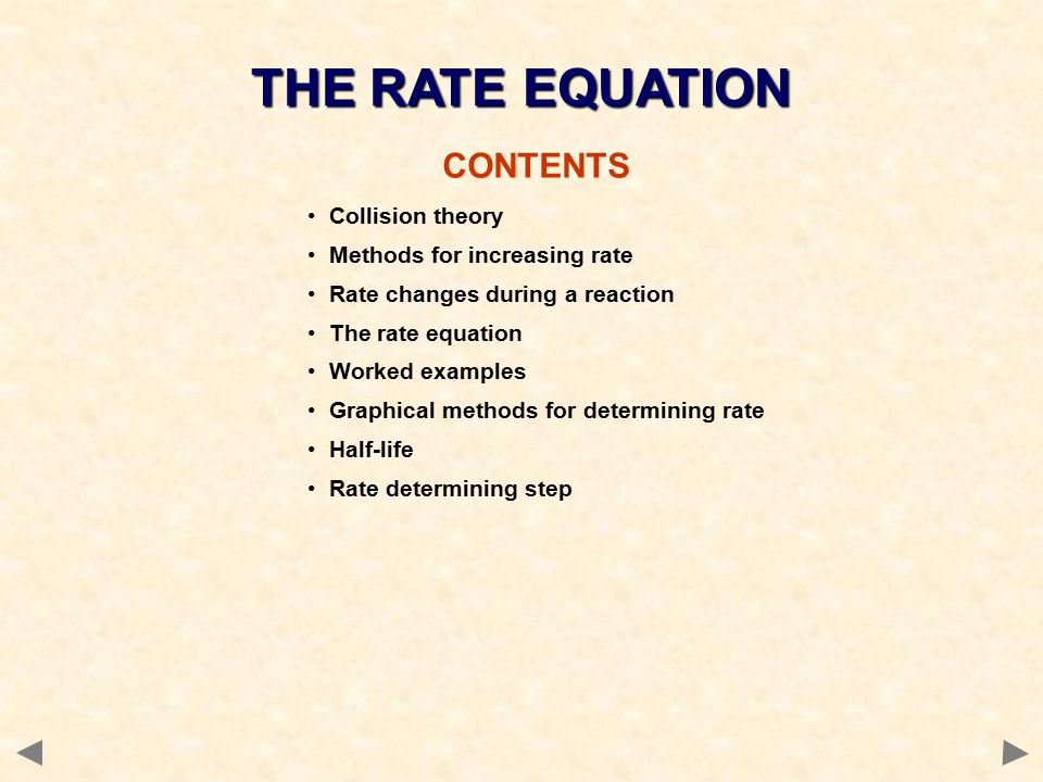 THE RATE EQUATION CONTENTS Collision theory Methods for increasing rate Rate changes during a reaction The rate equation Worked examples Graphical methods for determining rate Half-life Rate determining step