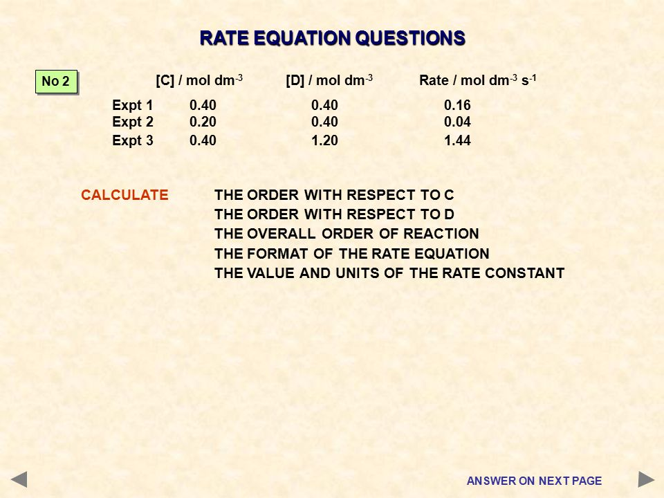 RATE EQUATION QUESTIONS CALCULATETHE ORDER WITH RESPECT TO C THE ORDER WITH RESPECT TO D THE OVERALL ORDER OF REACTION THE FORMAT OF THE RATE EQUATION THE VALUE AND UNITS OF THE RATE CONSTANT ANSWER ON NEXT PAGE [C] / mol dm -3 [D] / mol dm -3 Rate / mol dm -3 s -1 Expt 1 0.400.400.16 Expt 2 0.200.400.04 Expt 3 0.401.201.44 No 2