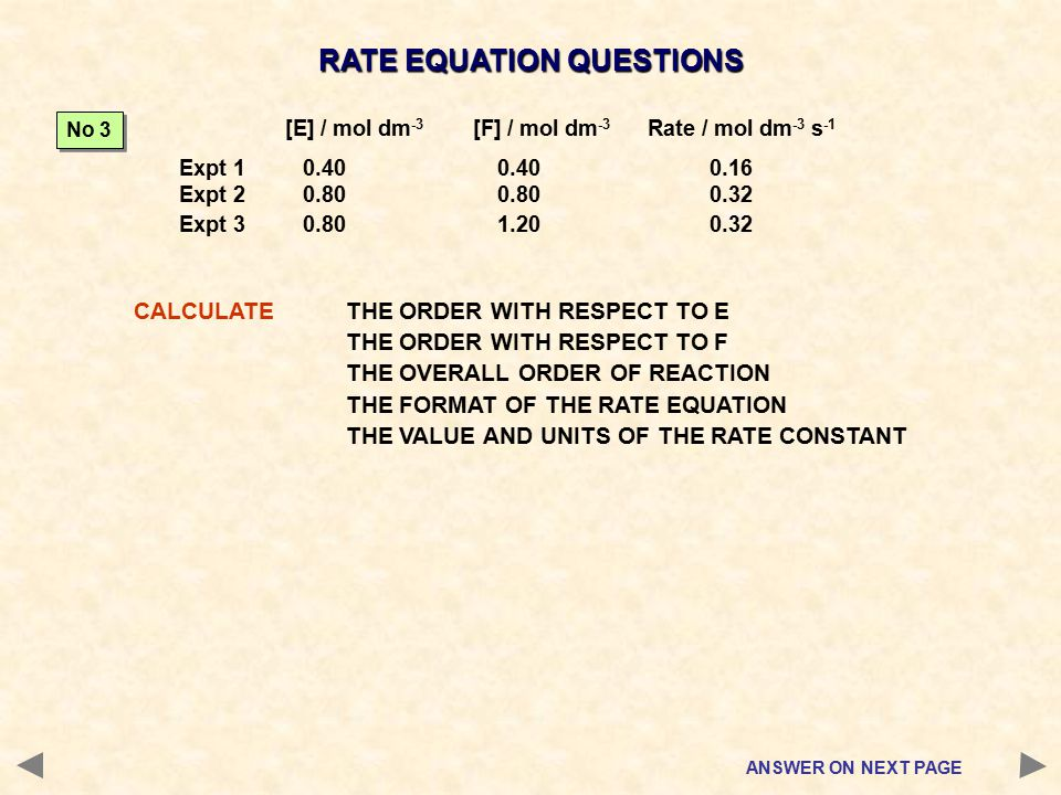RATE EQUATION QUESTIONS CALCULATETHE ORDER WITH RESPECT TO E THE ORDER WITH RESPECT TO F THE OVERALL ORDER OF REACTION THE FORMAT OF THE RATE EQUATION THE VALUE AND UNITS OF THE RATE CONSTANT No 3 ANSWER ON NEXT PAGE [E] / mol dm -3 [F] / mol dm -3 Rate / mol dm -3 s -1 Expt 1 0.400.400.16 Expt 2 0.800.800.32 Expt 3 0.801.200.32
