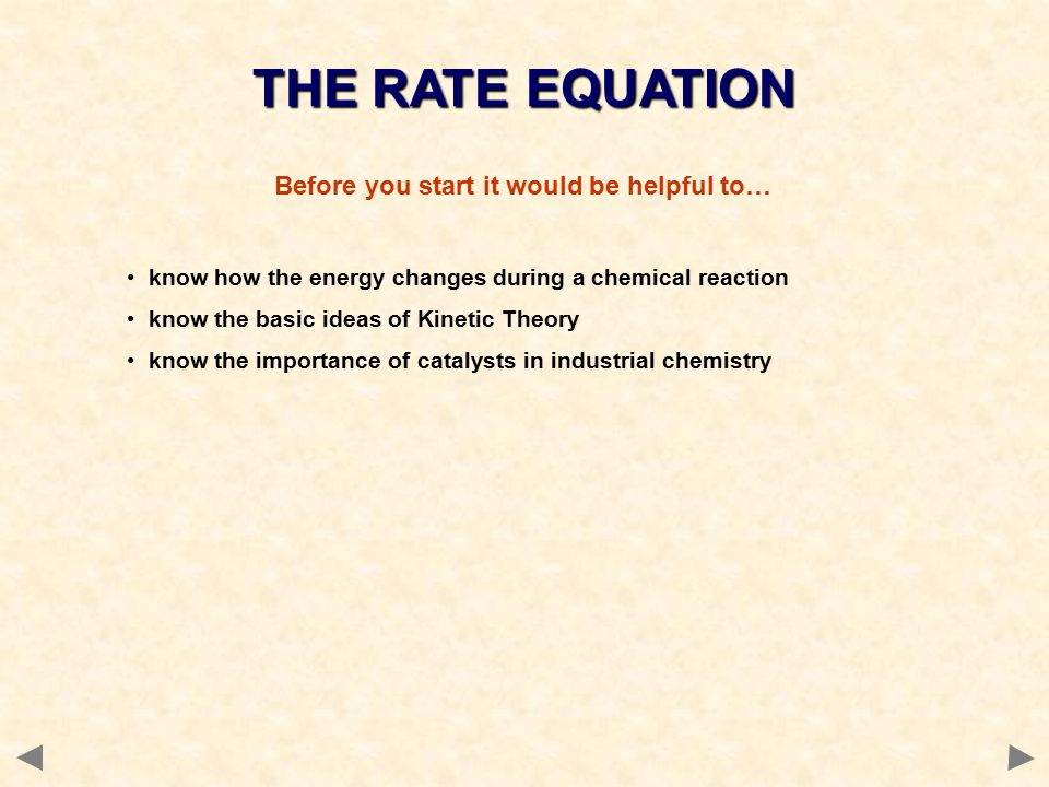 Before you start it would be helpful to… know how the energy changes during a chemical reaction know the basic ideas of Kinetic Theory know the importance of catalysts in industrial chemistry THE RATE EQUATION