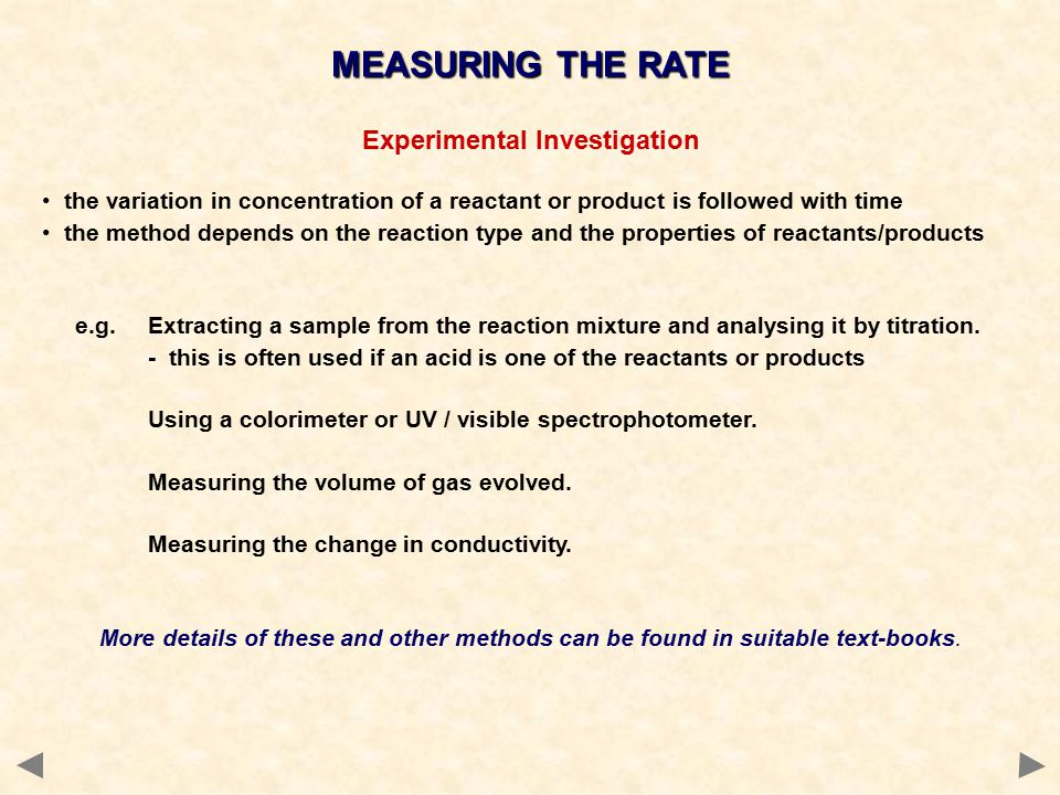 Experimental Investigation the variation in concentration of a reactant or product is followed with time the method depends on the reaction type and the properties of reactants/products e.g.Extracting a sample from the reaction mixture and analysing it by titration.