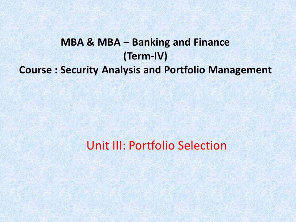 MBA & MBA – Banking and Finance (Term-IV) Course : Security Analysis and Portfolio Management Unit III: Portfolio Selection