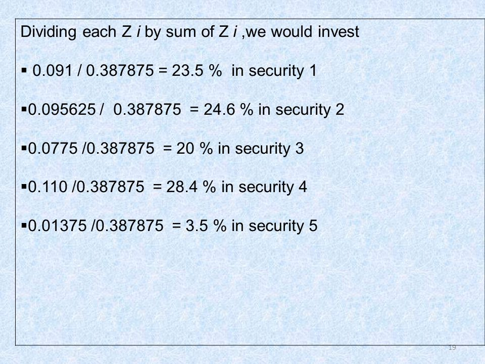 19 Dividing each Z i by sum of Z i,we would invest  0.091 / 0.387875 = 23.5 % in security 1  0.095625 / 0.387875 = 24.6 % in security 2  0.0775 /0.