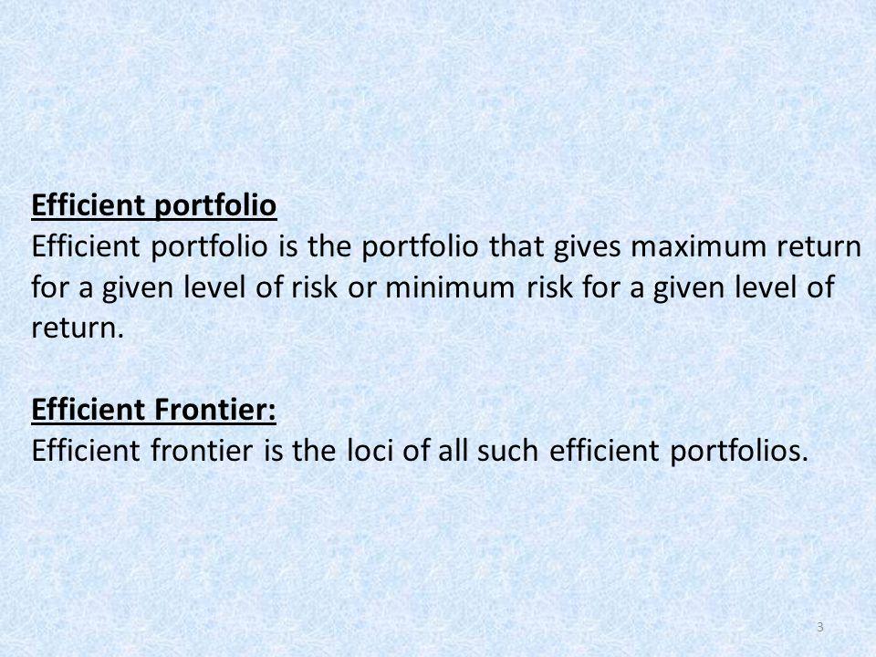 3 Efficient portfolio Efficient portfolio is the portfolio that gives maximum return for a given level of risk or minimum risk for a given level of re