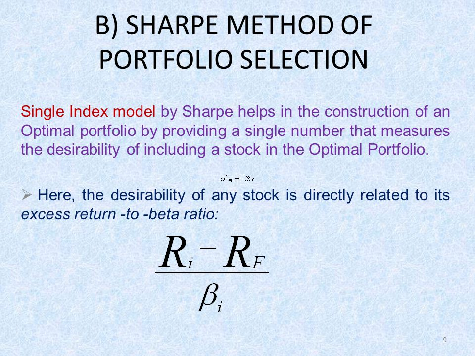 9 B) SHARPE METHOD OF PORTFOLIO SELECTION Single Index model by Sharpe helps in the construction of an Optimal portfolio by providing a single number