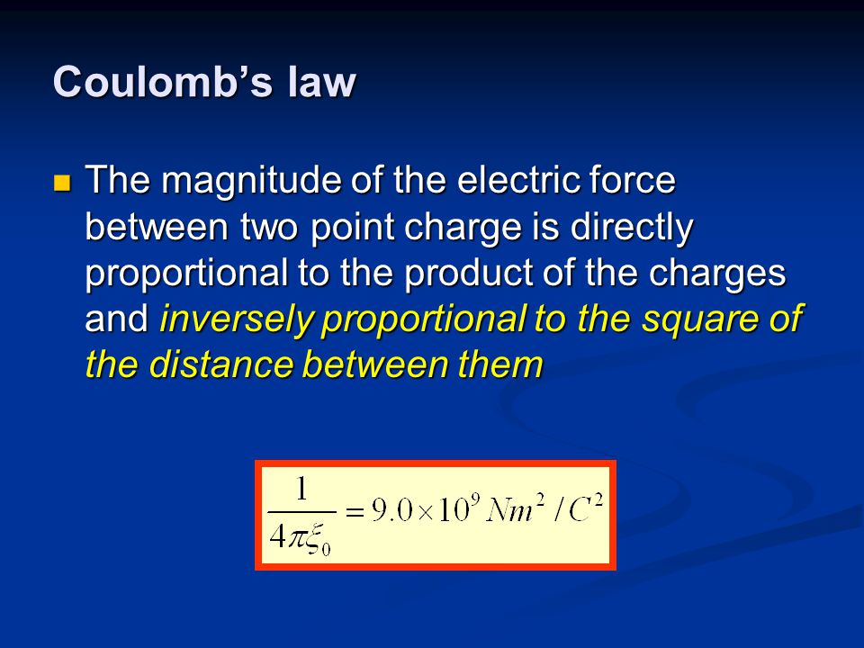 Coulomb's law The magnitude of the electric force between two point charge is directly proportional to the product of the charges and inversely proportional to the square of the distance between them The magnitude of the electric force between two point charge is directly proportional to the product of the charges and inversely proportional to the square of the distance between them