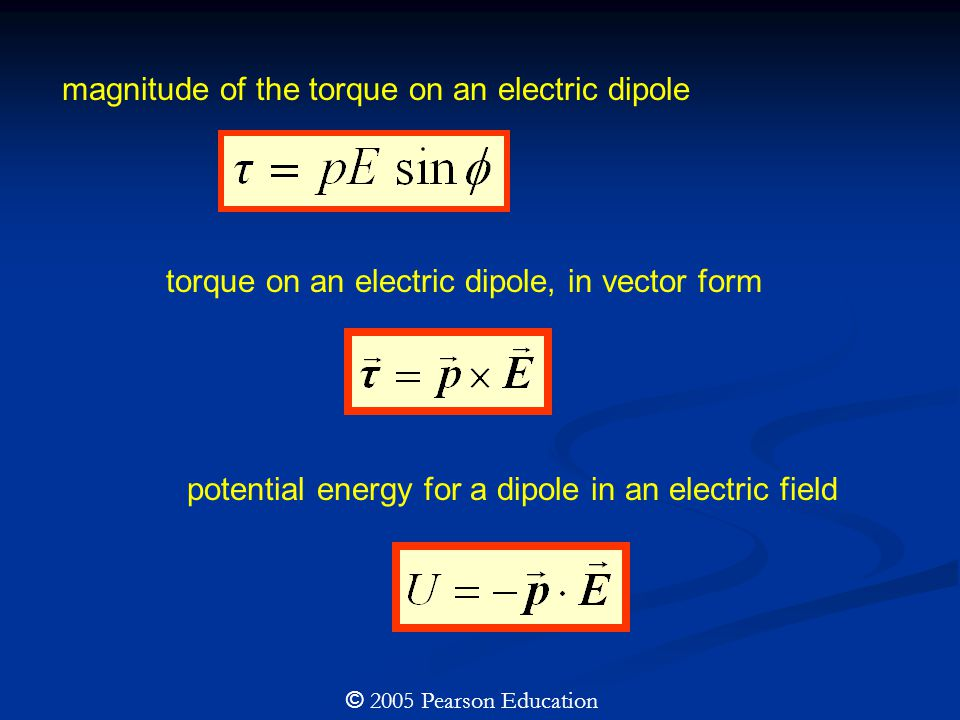 magnitude of the torque on an electric dipole torque on an electric dipole, in vector form potential energy for a dipole in an electric field © 2005 Pearson Education