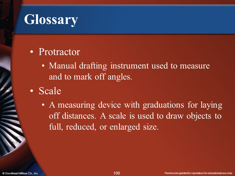 Permission granted to reproduce for educational use only. 108 © Goodheart-Willcox Co., Inc. Glossary Protractor Manual drafting instrument used to mea