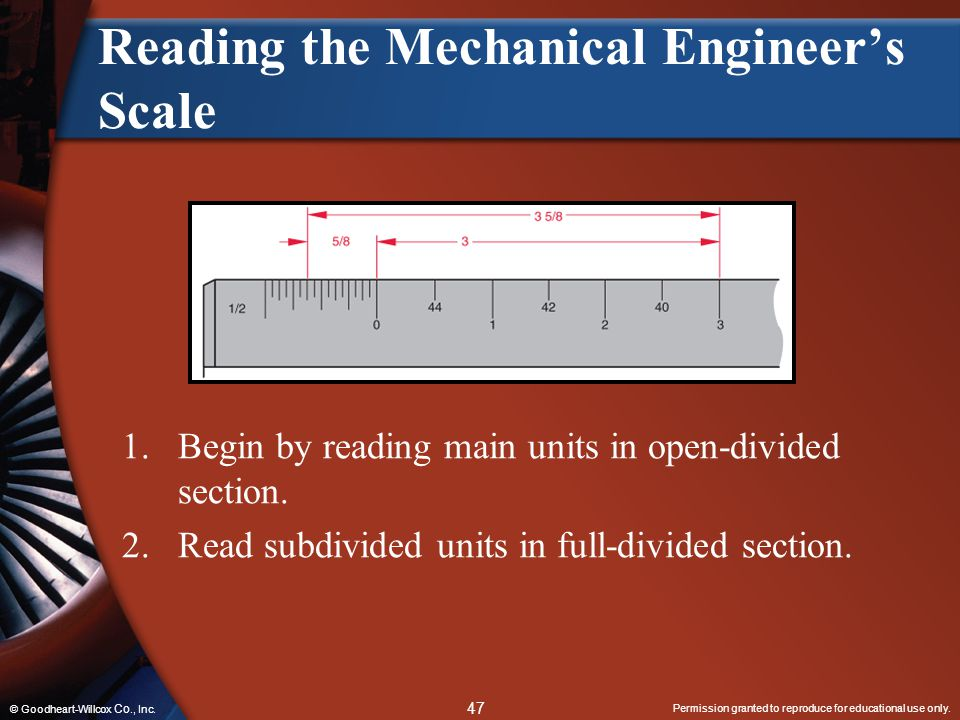 Permission granted to reproduce for educational use only. 47 © Goodheart-Willcox Co., Inc. Reading the Mechanical Engineer's Scale 1.Begin by reading