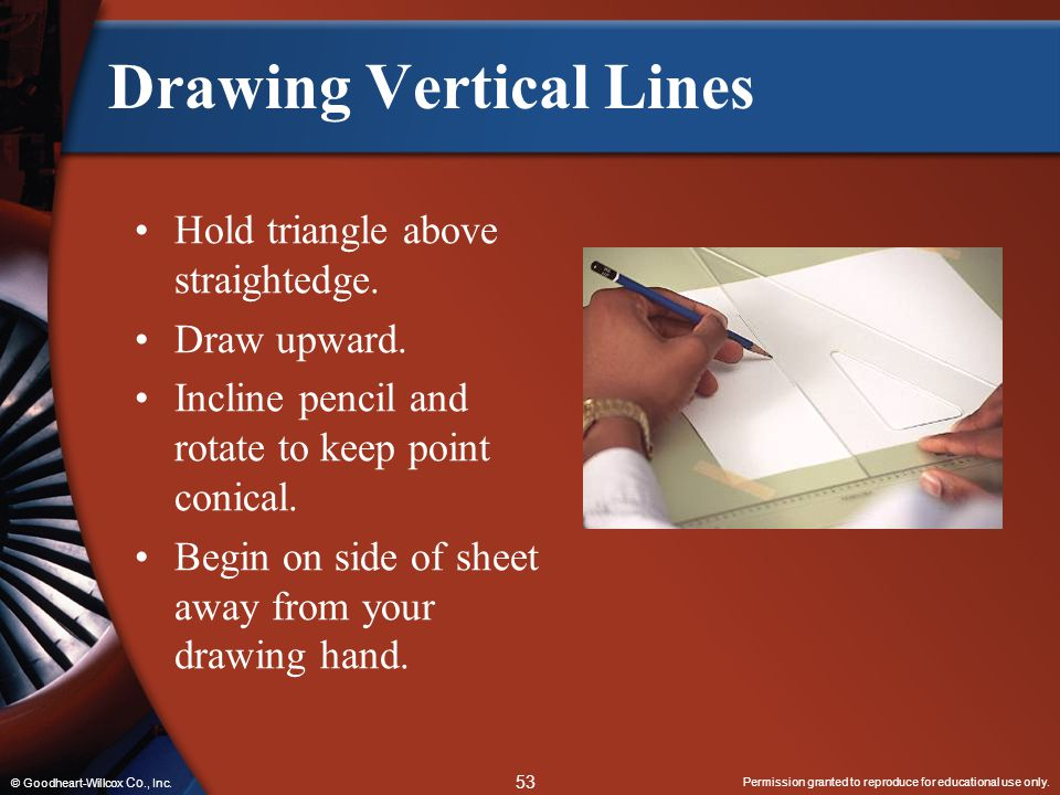 Permission granted to reproduce for educational use only. 53 © Goodheart-Willcox Co., Inc. Drawing Vertical Lines Hold triangle above straightedge. Dr