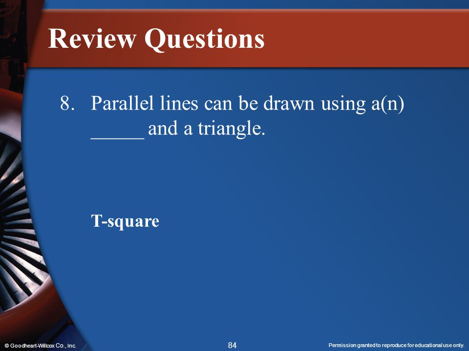Permission granted to reproduce for educational use only. 84 © Goodheart-Willcox Co., Inc. Review Questions 8.Parallel lines can be drawn using a(n) _