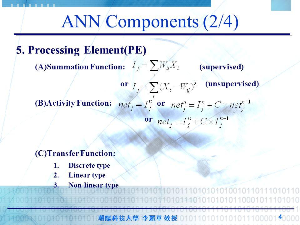 朝陽科技大學 李麗華 教授 4 ANN Components (2/4) 5. Processing Element(PE) (A)Summation Function: (supervised) or (unsupervised) (B)Activity Function: or or (C)Tr