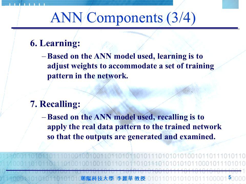 朝陽科技大學 李麗華 教授 5 ANN Components (3/4) 6. Learning: –Based on the ANN model used, learning is to adjust weights to accommodate a set of training pattern
