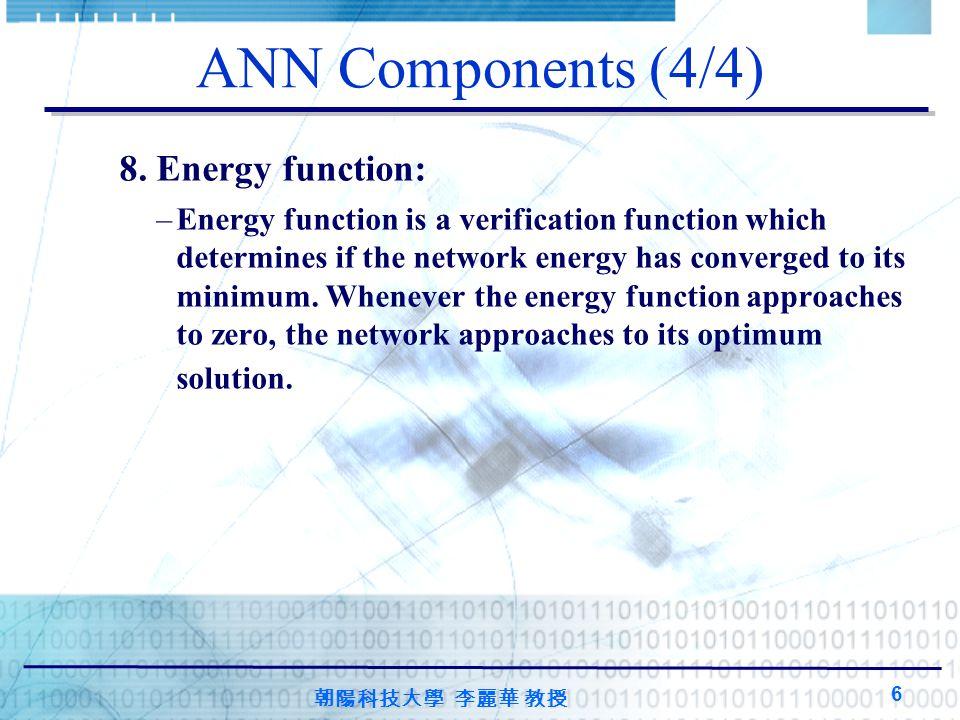 朝陽科技大學 李麗華 教授 6 ANN Components (4/4) 8. Energy function: –Energy function is a verification function which determines if the network energy has conver