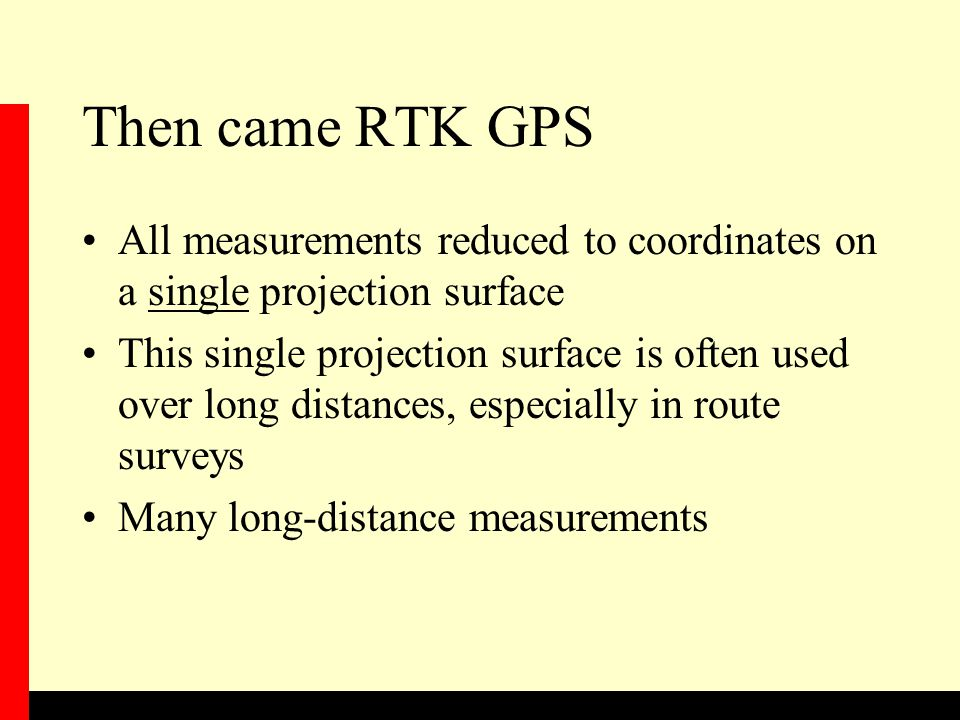 Then came RTK GPS All measurements reduced to coordinates on a single projection surface This single projection surface is often used over long distances, especially in route surveys Many long-distance measurements