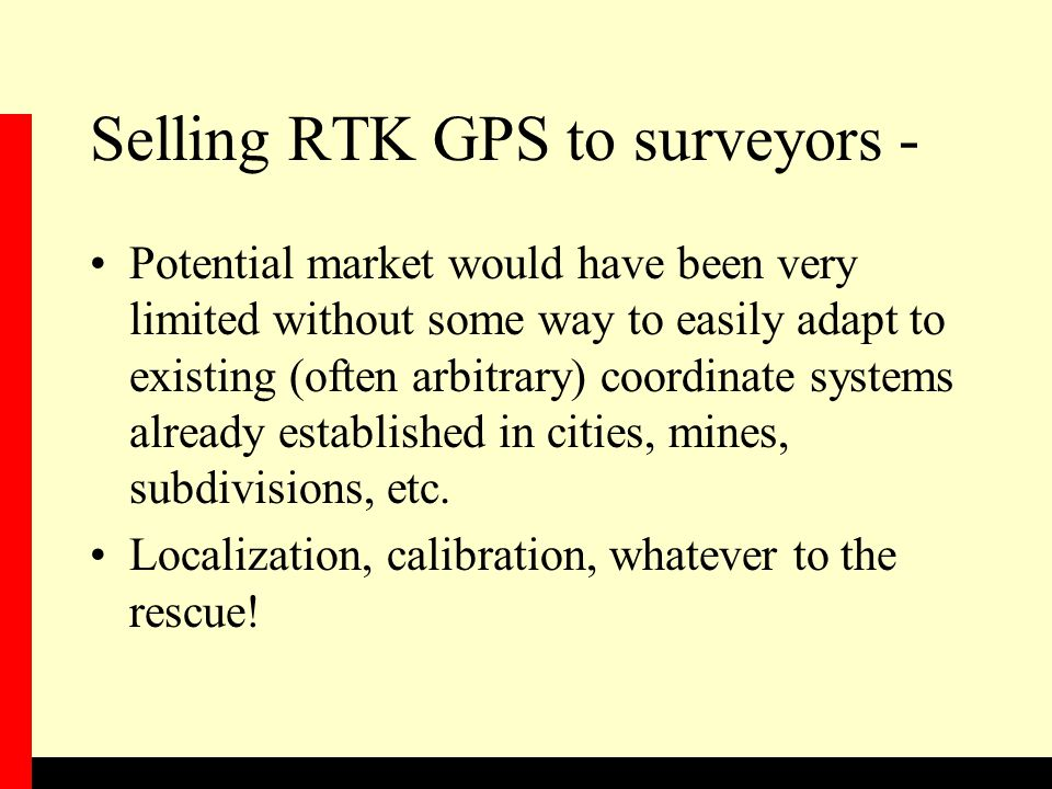Selling RTK GPS to surveyors - Potential market would have been very limited without some way to easily adapt to existing (often arbitrary) coordinate systems already established in cities, mines, subdivisions, etc.