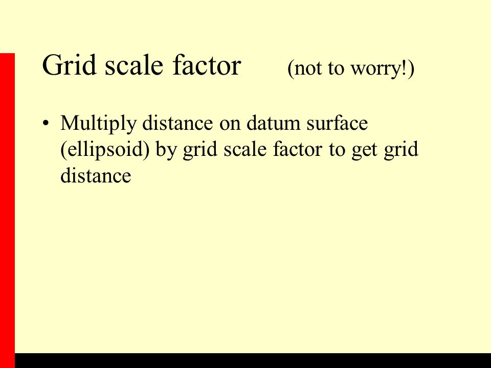 Grid scale factor (not to worry!) Multiply distance on datum surface (ellipsoid) by grid scale factor to get grid distance