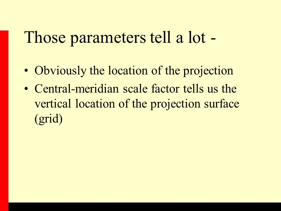 Those parameters tell a lot - Obviously the location of the projection Central-meridian scale factor tells us the vertical location of the projection surface (grid)