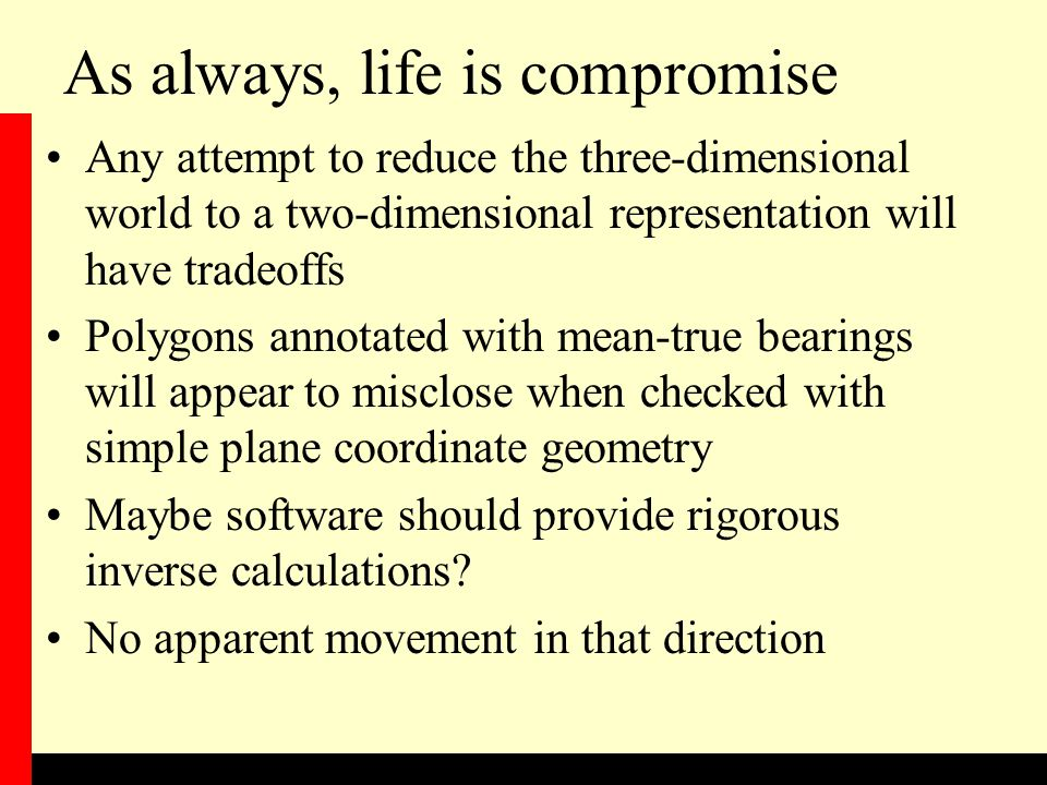 As always, life is compromise Any attempt to reduce the three-dimensional world to a two-dimensional representation will have tradeoffs Polygons annotated with mean-true bearings will appear to misclose when checked with simple plane coordinate geometry Maybe software should provide rigorous inverse calculations.
