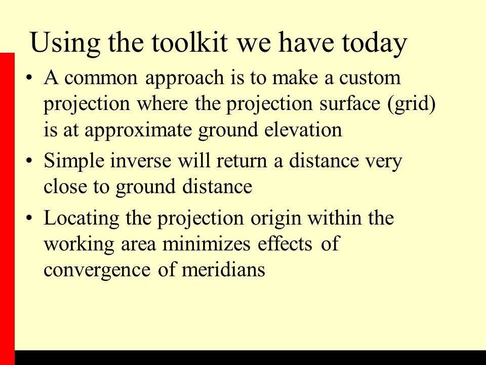 Using the toolkit we have today A common approach is to make a custom projection where the projection surface (grid) is at approximate ground elevation Simple inverse will return a distance very close to ground distance Locating the projection origin within the working area minimizes effects of convergence of meridians