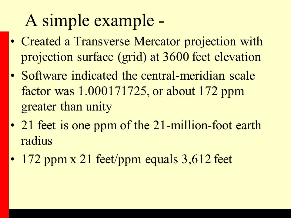 A simple example - Created a Transverse Mercator projection with projection surface (grid) at 3600 feet elevation Software indicated the central-meridian scale factor was 1.000171725, or about 172 ppm greater than unity 21 feet is one ppm of the 21-million-foot earth radius 172 ppm x 21 feet/ppm equals 3,612 feet