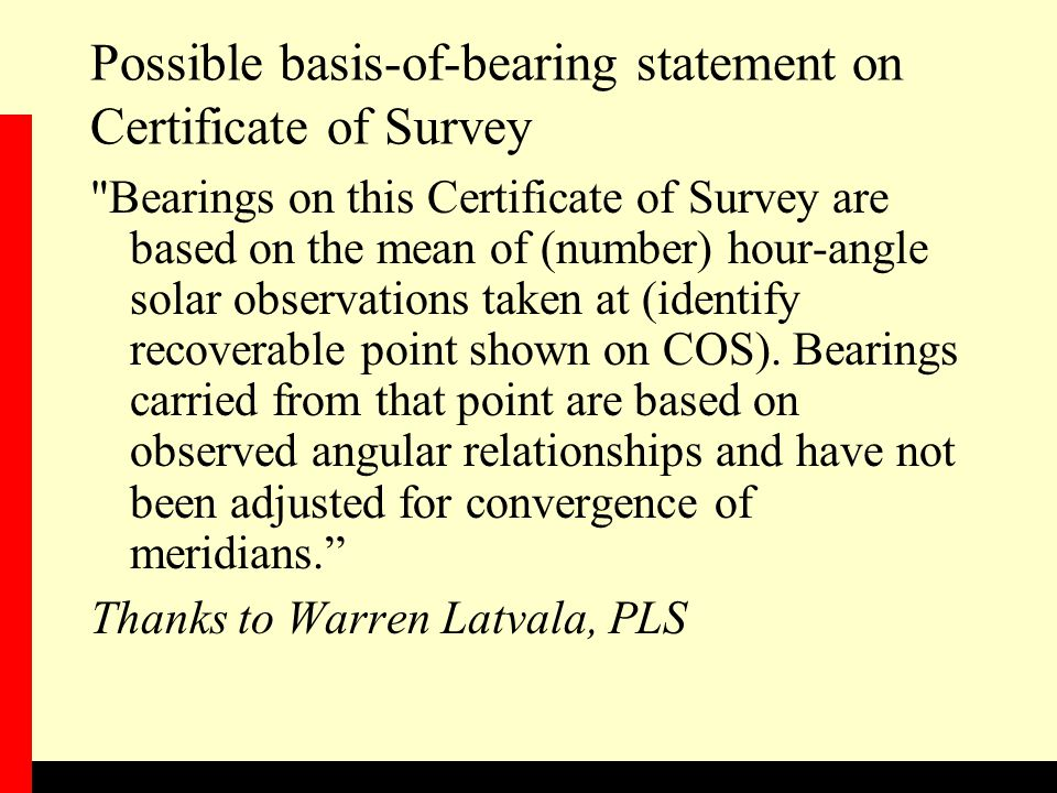 Possible basis-of-bearing statement on Certificate of Survey Bearings on this Certificate of Survey are based on the mean of (number) hour-angle solar observations taken at (identify recoverable point shown on COS).