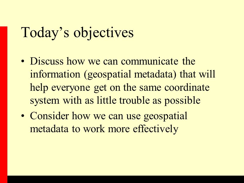 Today's objectives Discuss how we can communicate the information (geospatial metadata) that will help everyone get on the same coordinate system with as little trouble as possible Consider how we can use geospatial metadata to work more effectively