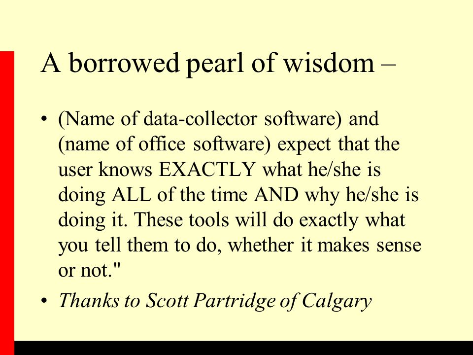 A borrowed pearl of wisdom – (Name of data-collector software) and (name of office software) expect that the user knows EXACTLY what he/she is doing ALL of the time AND why he/she is doing it.