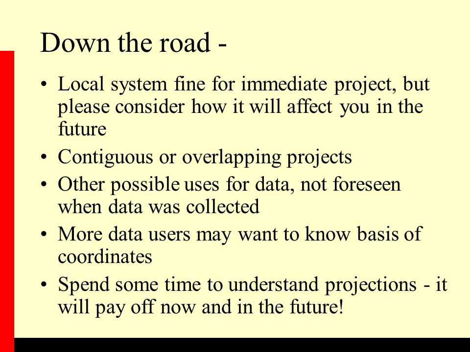 Down the road - Local system fine for immediate project, but please consider how it will affect you in the future Contiguous or overlapping projects Other possible uses for data, not foreseen when data was collected More data users may want to know basis of coordinates Spend some time to understand projections - it will pay off now and in the future!
