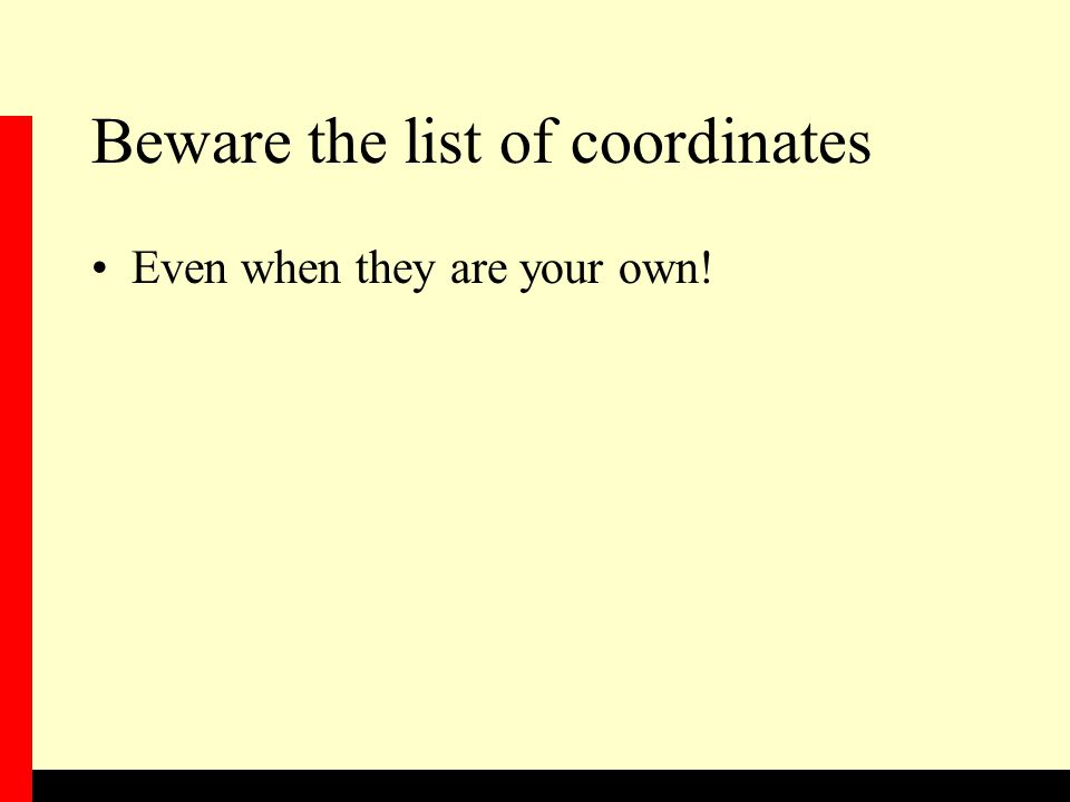 Beware the list of coordinates Even when they are your own!