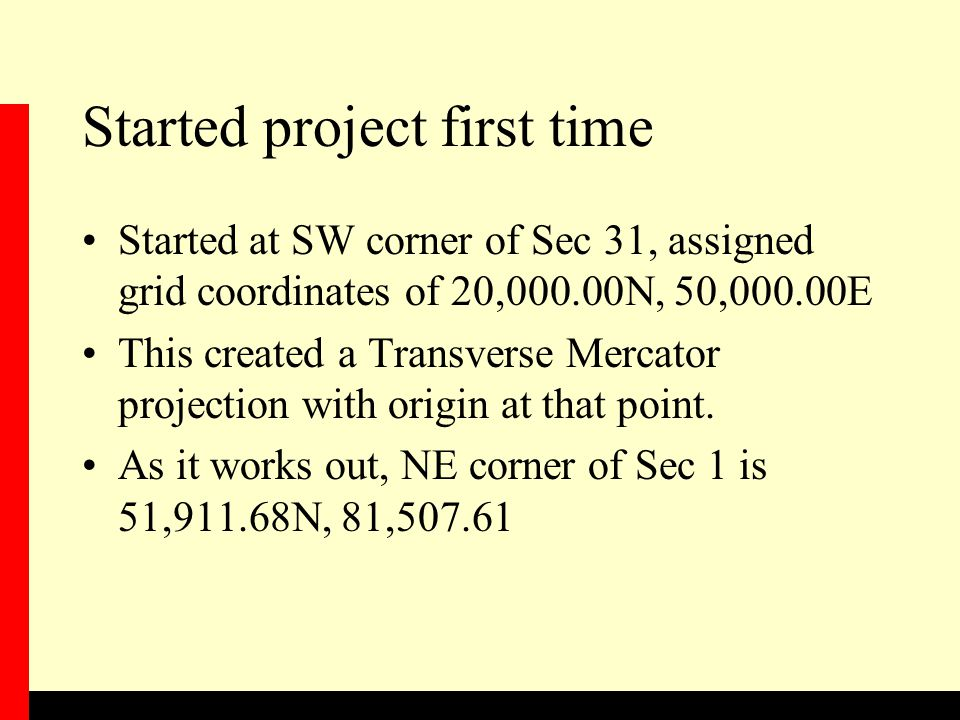 Started project first time Started at SW corner of Sec 31, assigned grid coordinates of 20,000.00N, 50,000.00E This created a Transverse Mercator projection with origin at that point.