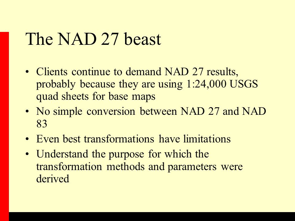 The NAD 27 beast Clients continue to demand NAD 27 results, probably because they are using 1:24,000 USGS quad sheets for base maps No simple conversion between NAD 27 and NAD 83 Even best transformations have limitations Understand the purpose for which the transformation methods and parameters were derived