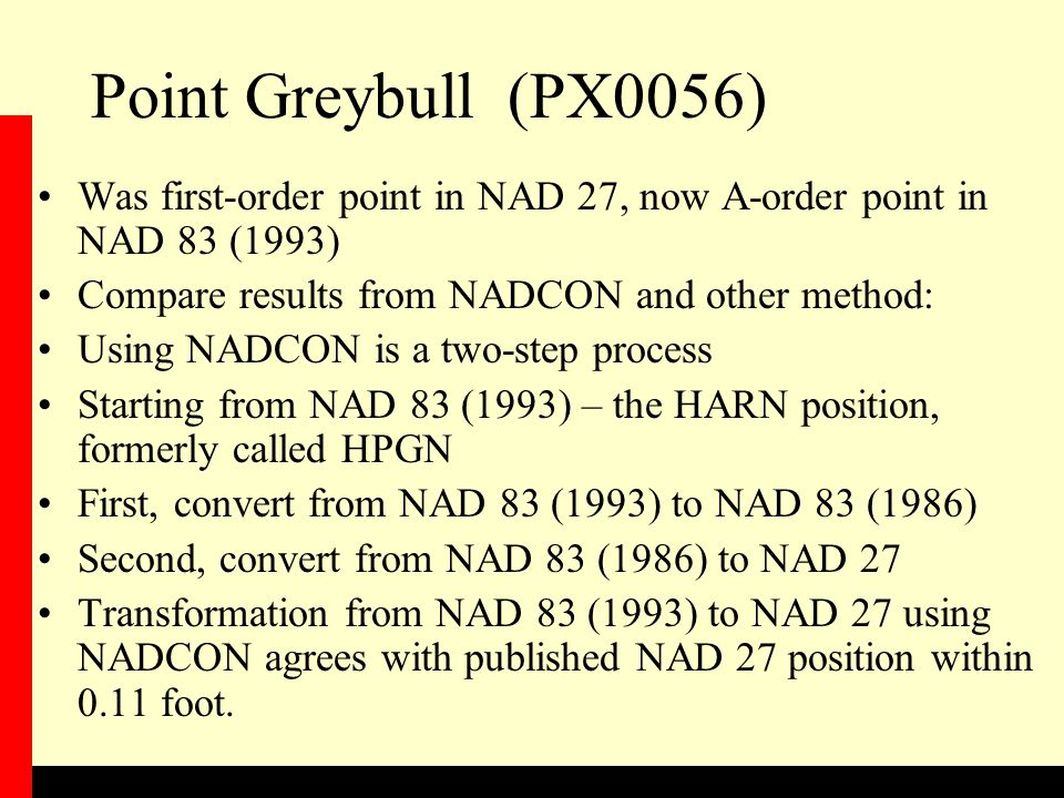 Point Greybull (PX0056) Was first-order point in NAD 27, now A-order point in NAD 83 (1993) Compare results from NADCON and other method: Using NADCON is a two-step process Starting from NAD 83 (1993) – the HARN position, formerly called HPGN First, convert from NAD 83 (1993) to NAD 83 (1986) Second, convert from NAD 83 (1986) to NAD 27 Transformation from NAD 83 (1993) to NAD 27 using NADCON agrees with published NAD 27 position within 0.11 foot.