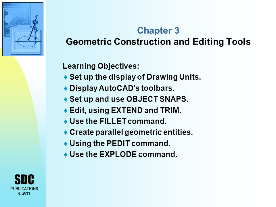 SDC PUBLICATIONS © 2011 Chapter 3 Geometric Construction and Editing Tools Learning Objectives:  Set up the display of Drawing Units.