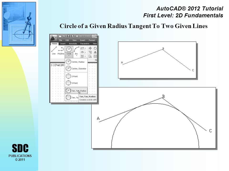 SDC PUBLICATIONS © 2011 AutoCAD® 2012 Tutorial First Level: 2D Fundamentals Circle of a Given Radius Tangent To Two Given Lines
