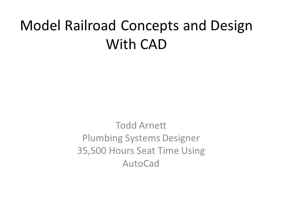 Model Railroad Concepts and Design With CAD Todd Arnett Plumbing Systems Designer 35,500 Hours Seat Time Using AutoCad