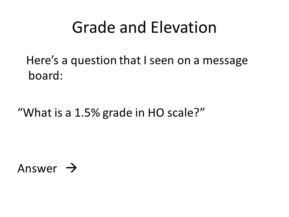 Grade and Elevation Here's a question that I seen on a message board: What is a 1.5% grade in HO scale? Answer 