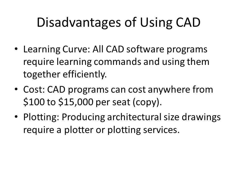 Disadvantages of Using CAD Learning Curve: All CAD software programs require learning commands and using them together efficiently.