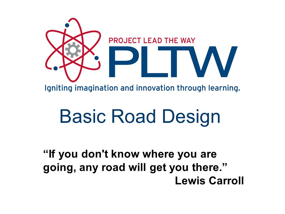 "Basic Road Design ""If you don't know where you are going, any road will get you there."" Lewis Carroll"