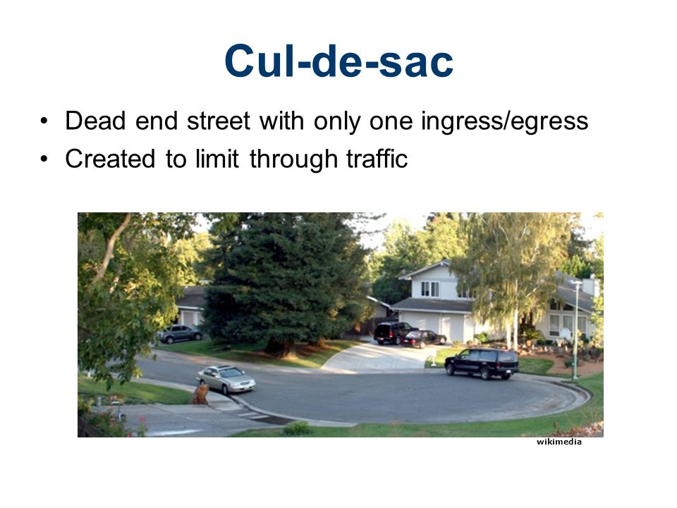 Dead end street with only one ingress/egress Created to limit through traffic Cul-de-sac wikimedia
