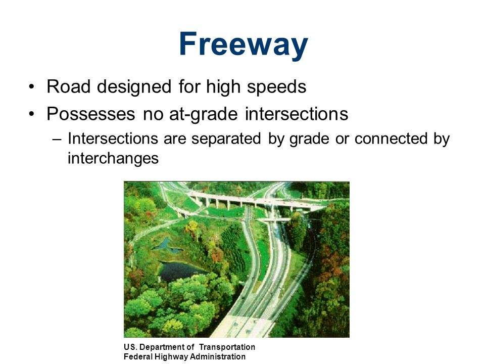 Road designed for high speeds Possesses no at-grade intersections –Intersections are separated by grade or connected by interchanges Freeway US. Depar