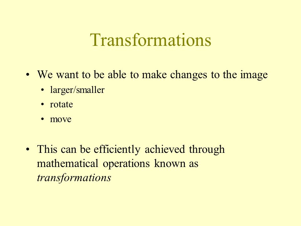 Transformations We want to be able to make changes to the image larger/smaller rotate move This can be efficiently achieved through mathematical operations known as transformations